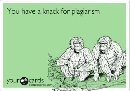 You have a knack for plagiarism