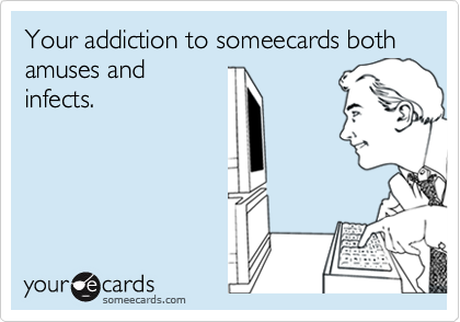 Your addiction to someecards both amuses andinfects.