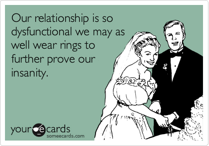 Our relationship is so dysfunctional we may as well wear rings to further prove our insanity.