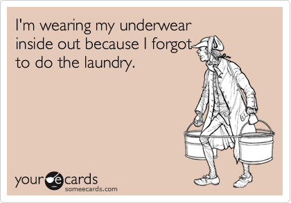 I'm wearing my underwearinside out because I forgotto do the laundry.