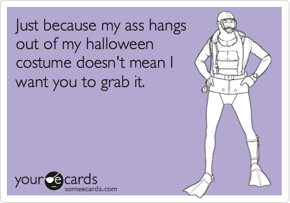 Just because my ass hangsout of my halloweencostume doesn't mean Iwant you to grab it.