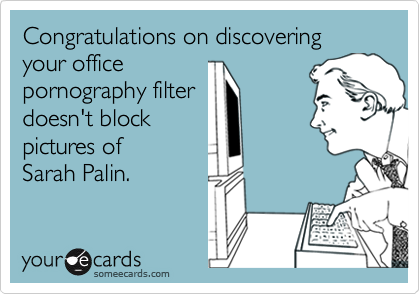 Congratulations on discovering  your officepornography filterdoesn't block pictures ofSarah Palin.