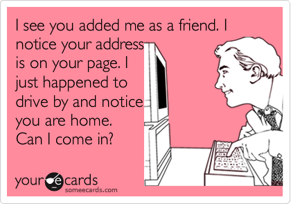 I see you added me as a friend. I notice your addressis on your page. Ijust happened todrive by and noticeyou are home.Can I come in?