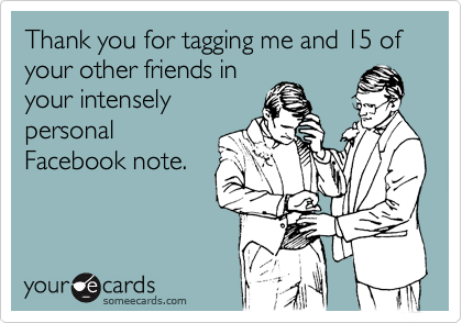 Thank you for tagging me and 15 of your other friends in your intensely personal Facebook note.