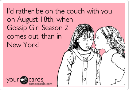 I'd rather be on the couch with you on August 18th, when Gossip Girl Season 2 comes out, than in New York!
