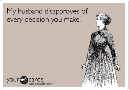 My husband disapproves ofevery decision you make.