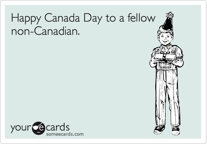 Happy Canada Day to a fellow non-Canadian.