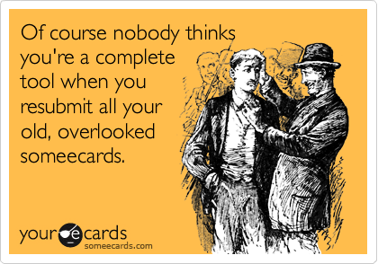 Of course nobody thinks you're a complete tool when youresubmit all yourold, overlookedsomeecards.