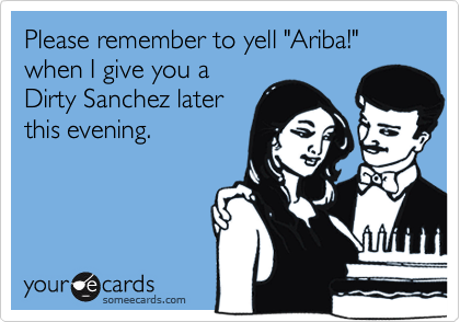 """Please remember to yell """"Ariba!"""" when I give you aDirty Sanchez laterthis evening."""