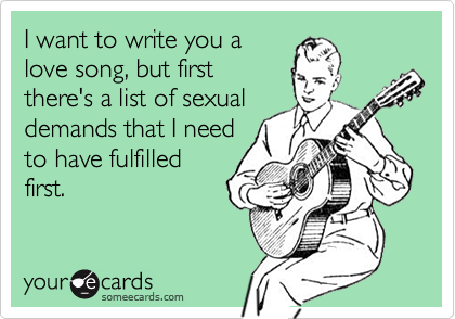 I want to write you alove song, but firstthere's a list of sexualdemands that I needto have fulfilledfirst.