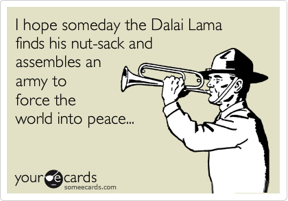 I hope someday the Dalai Lama finds his nut-sack and