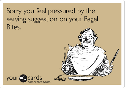 Sorry you feel pressured by the serving suggestion on your Bagel Bites.