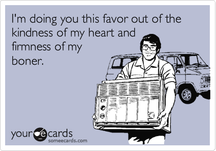 I'm doing you this favor out of the kindness of my heart andfirmness of myboner.