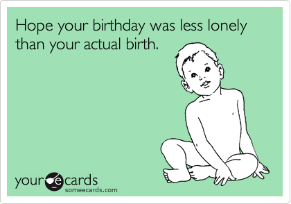 Hope your birthday was less lonely than your actual birth.