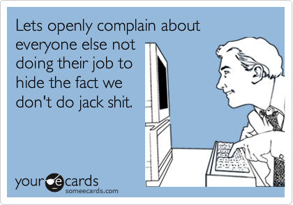 Lets openly complain about everyone else notdoing their job tohide the fact wedon't do jack shit.