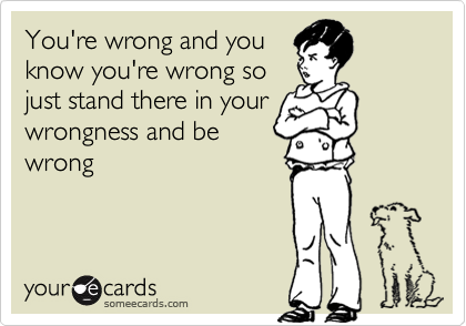 You're wrong and youknow you're wrong sojust stand there in yourwrongness and bewrong