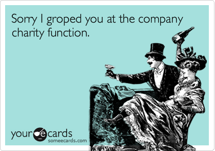 Sorry I groped you at the company charity function.