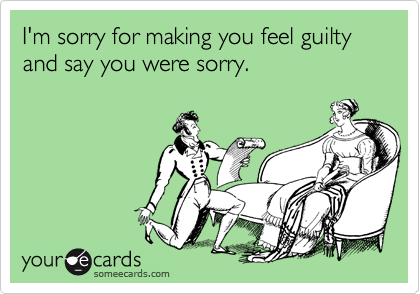 I'm sorry for making you feel guilty and say you were sorry.