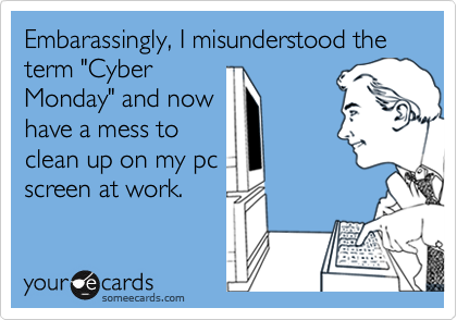 """Embarassingly, I misunderstood theterm """"CyberMonday"""" and nowhave a mess toclean up on my pcscreen at work."""