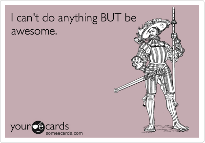 I can't do anything BUT beawesome.