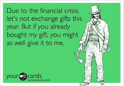 Due to the financial crisis,let's not exchange gifts thisyear. But if you alreadybought my gift, you mightas well give it to me.