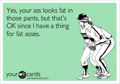 Yes, your ass looks fat in those pants, but that's OK since I have a thing for fat asses.