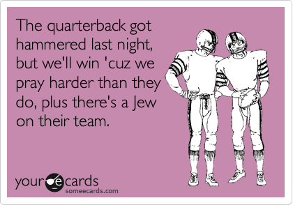 The quarterback gothammered last night,but we'll win 'cuz wepray harder than theydo, plus there's a Jewon their team.