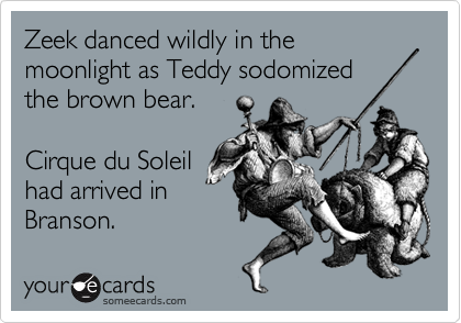 Zeek danced wildly in the moonlight as Teddy sodomized the brown bear.  Cirque du Soleil had arrived in  Branson.
