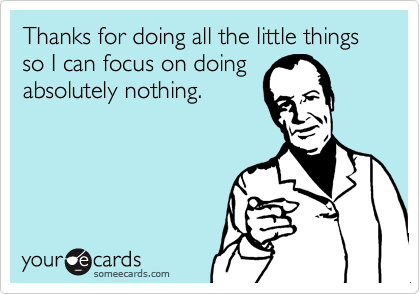 Thanks for doing all the little things so I can focus on doing