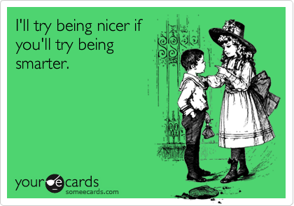 I'll try being nicer if you'll try being smarter.
