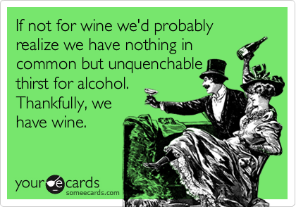 If not for wine we'd probably realize we have nothing in common but unquenchablethirst for alcohol.Thankfully, wehave wine.