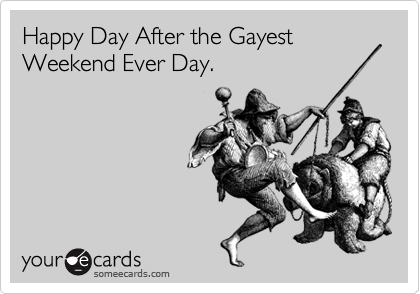 Happy Day After the Gayest Weekend Ever Day.