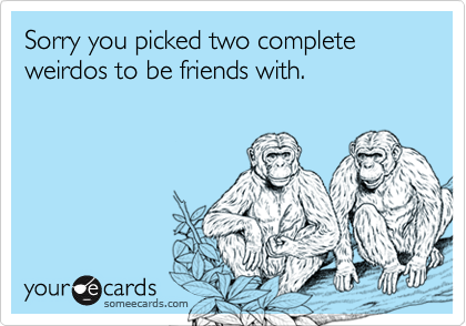 Sorry you picked two complete weirdos to be friends with.
