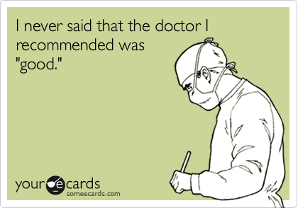"""I never said that the doctor I recommended was""""good."""""""