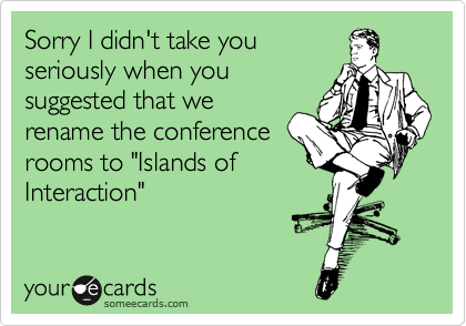 "Sorry I didn't take you seriously when you suggested that we rename the conference rooms to ""Islands of Interaction"""