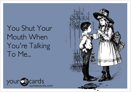 You Shut YourMouth When You're Talking To Me...