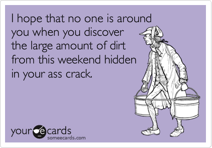 I hope that no one is aroundyou when you discover the large amount of dirtfrom this weekend hiddenin your ass crack.
