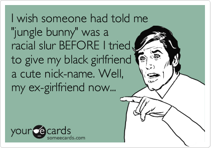 "I wish someone had told me ""jungle bunny"" was a racial slur BEFORE I tried to give my black girlfriend a cute nick-name. Well, my ex-girlfriend now..."