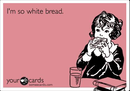 I'm so white bread.