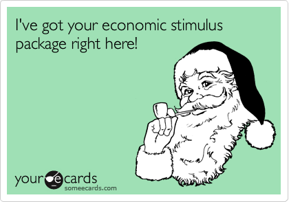 I've got your economic stimulus package right here!
