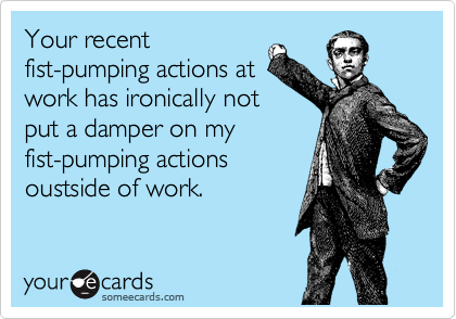 Your recent fist-pumping actions at work has ironically not put a damper on my fist-pumping actions oustside of work.