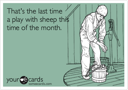 That's the last timea play with sheep thistime of the month.