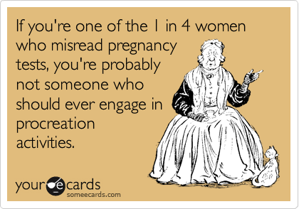 If you're one of the 1 in 4 women who misread pregnancy tests, you're probably not someone who should ever engage in procreation activities.