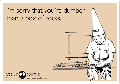 I'm sorry that you're dumber