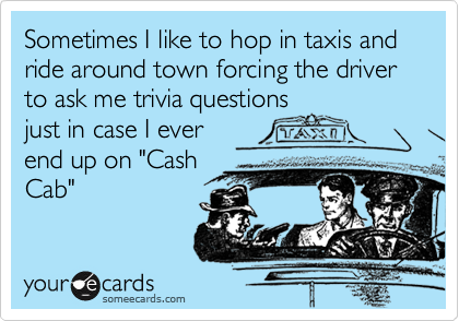 Sometimes I like to hop in taxis and ride around town forcing the driver to ask me trivia questions