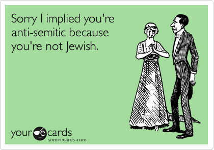 Sorry I implied you're anti-semitic because you're not Jewish.