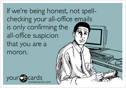 If we're being honest, not spell-checking your all-office emails is only confirming the all-office suspicion that you are a moron.