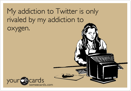 My addiction to Twitter is only rivaled by my addiction tooxygen.