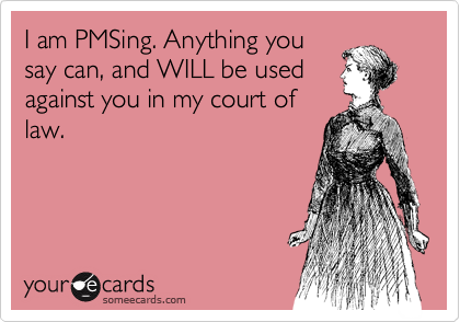 I am PMSing. Anything you say can, and WILL be used against you in my court of law.