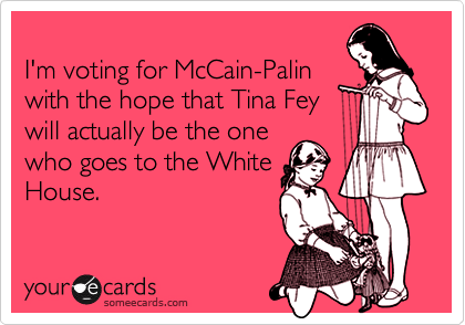 I'm voting for McCain-Palinwith the hope that Tina Feywill actually be the one who goes to the WhiteHouse.